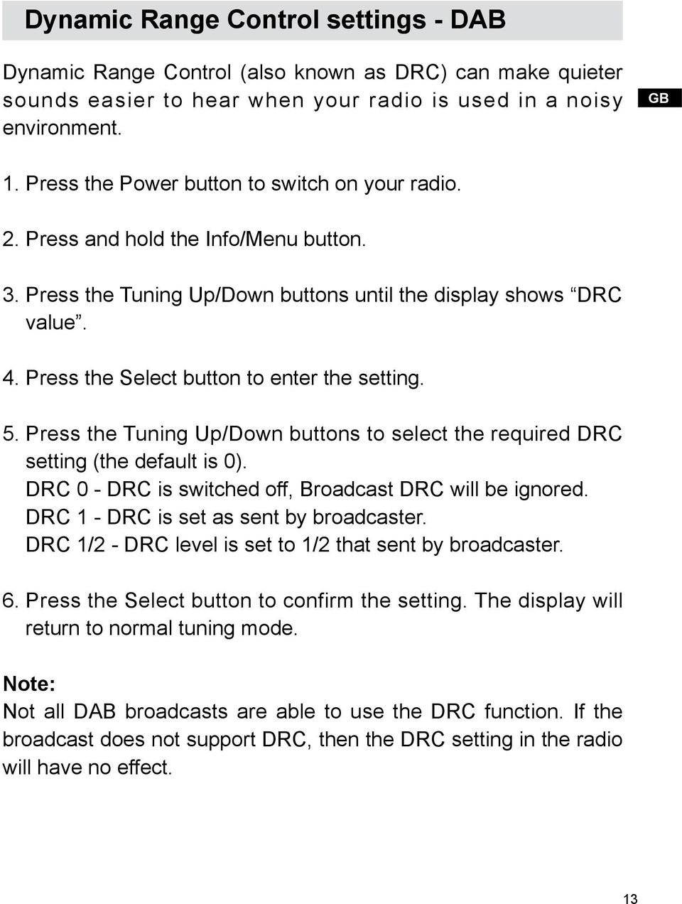 Press the Select button to enter the setting. 5. Press the Tuning Up/Down buttons to select the required DRC setting (the default is 0). DRC 0 - DRC is switched off, Broadcast DRC will be ignored.