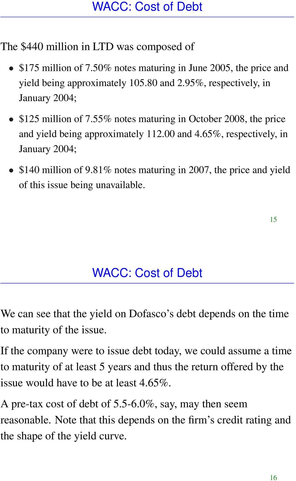 81% notes maturing in 2007, the price and yield of this issue being unavailable. 15 WACC: Cost of Debt We can see that the yield on Dofasco s debt depends on the time to maturity of the issue.
