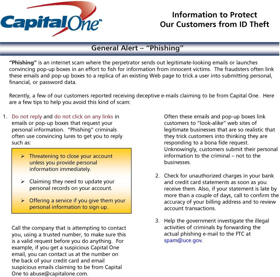 Recently, a few of our customers reported receiving deceptive e-mails claiming to be from Capital One. Here are a few tips to help you avoid this kind of scam: 1.