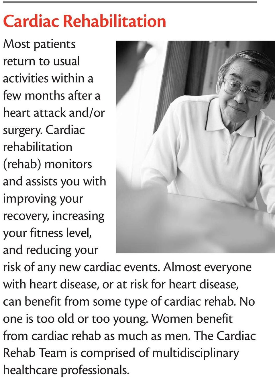 of any new cardiac events. Almost everyone with heart disease, or at risk for heart disease, can benefit from some type of cardiac rehab.