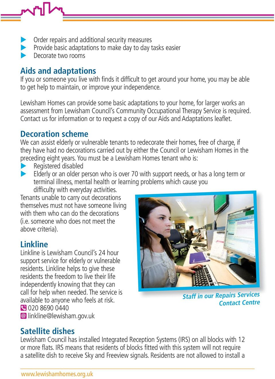 Lewisham Homes can provide some basic adaptations to your home, for larger works an assessment from Lewisham Council s Community Occupational Therapy Service is required.