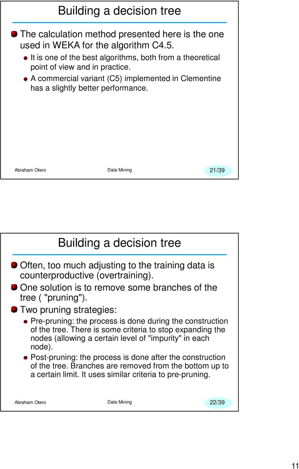 "One solution is to remove some branches of the tree ( ""pruning""). Two pruning strategies: Pre-pruning: the process is done during the construction of the tree."