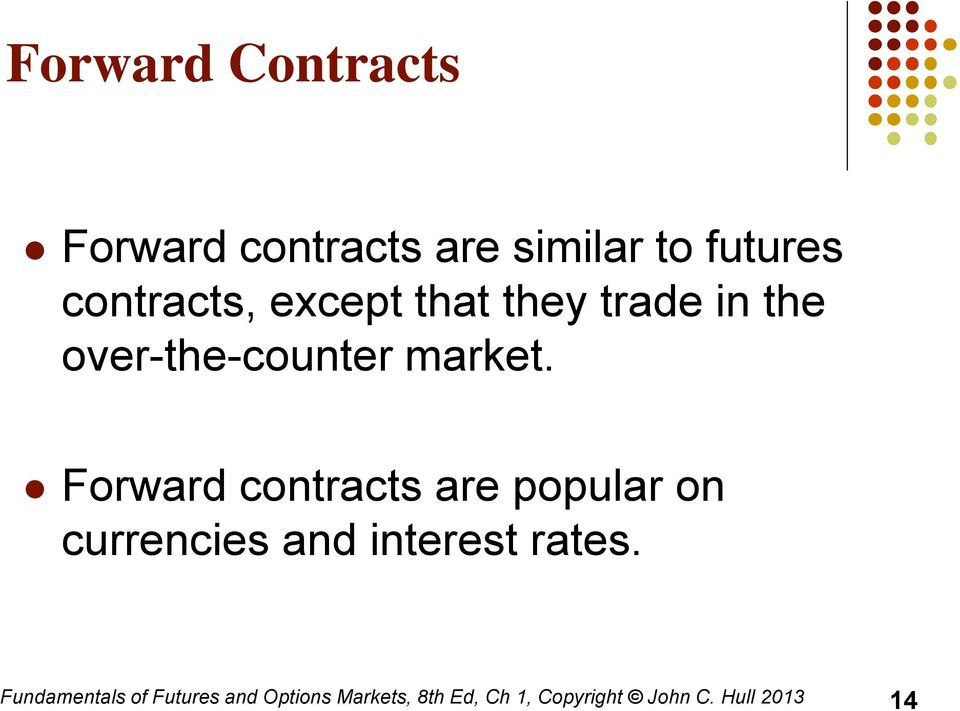 Forward contracts are popular on currencies and interest rates.