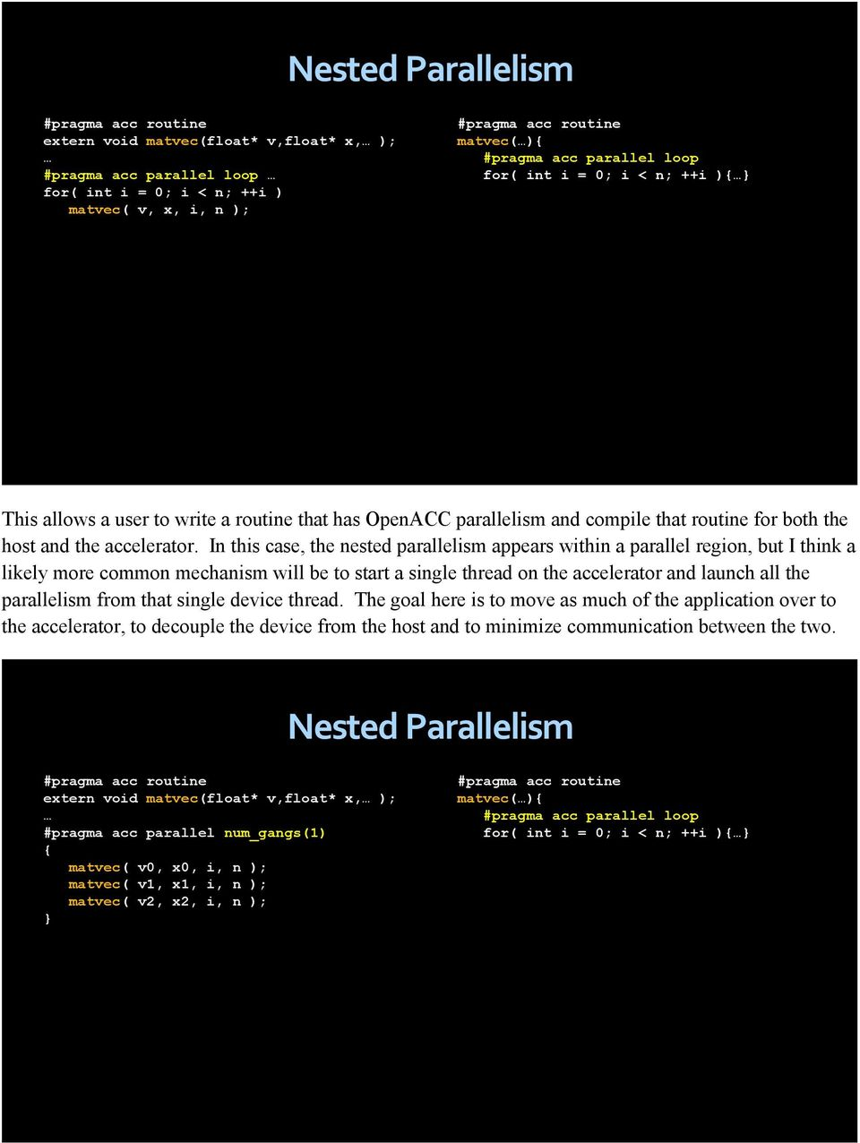In this case, the nested parallelism appears within a parallel region, but I think a likely more common mechanism will be to start a single thread on the accelerator and launch all the parallelism