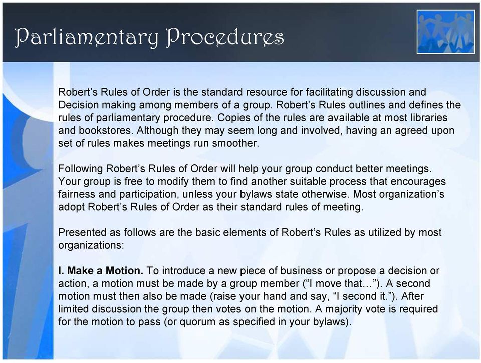 Although they may seem long and involved, having an agreed upon set of rules makes meetings run smoother. Following Robert s Rules of Order will help your group conduct better meetings.