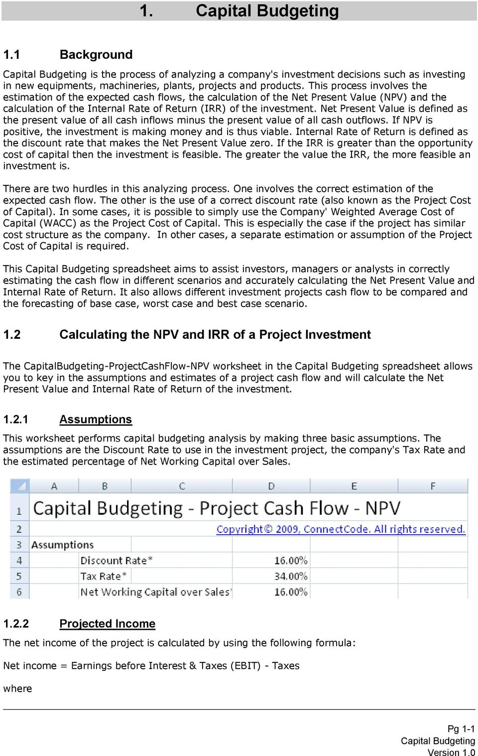 Net Present Value is defined as the present value of all cash inflows minus the present value of all cash outflows. If NPV is positive, the investment is making money and is thus viable.