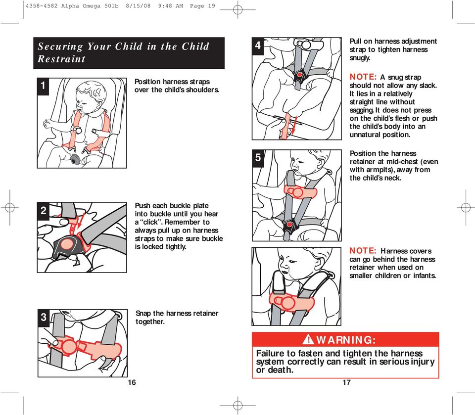 It does not press on the child s flesh or push the child s body into an unnatural position. 5 Position the harness retainer at mid-chest (even with armpits), away from the child s neck.