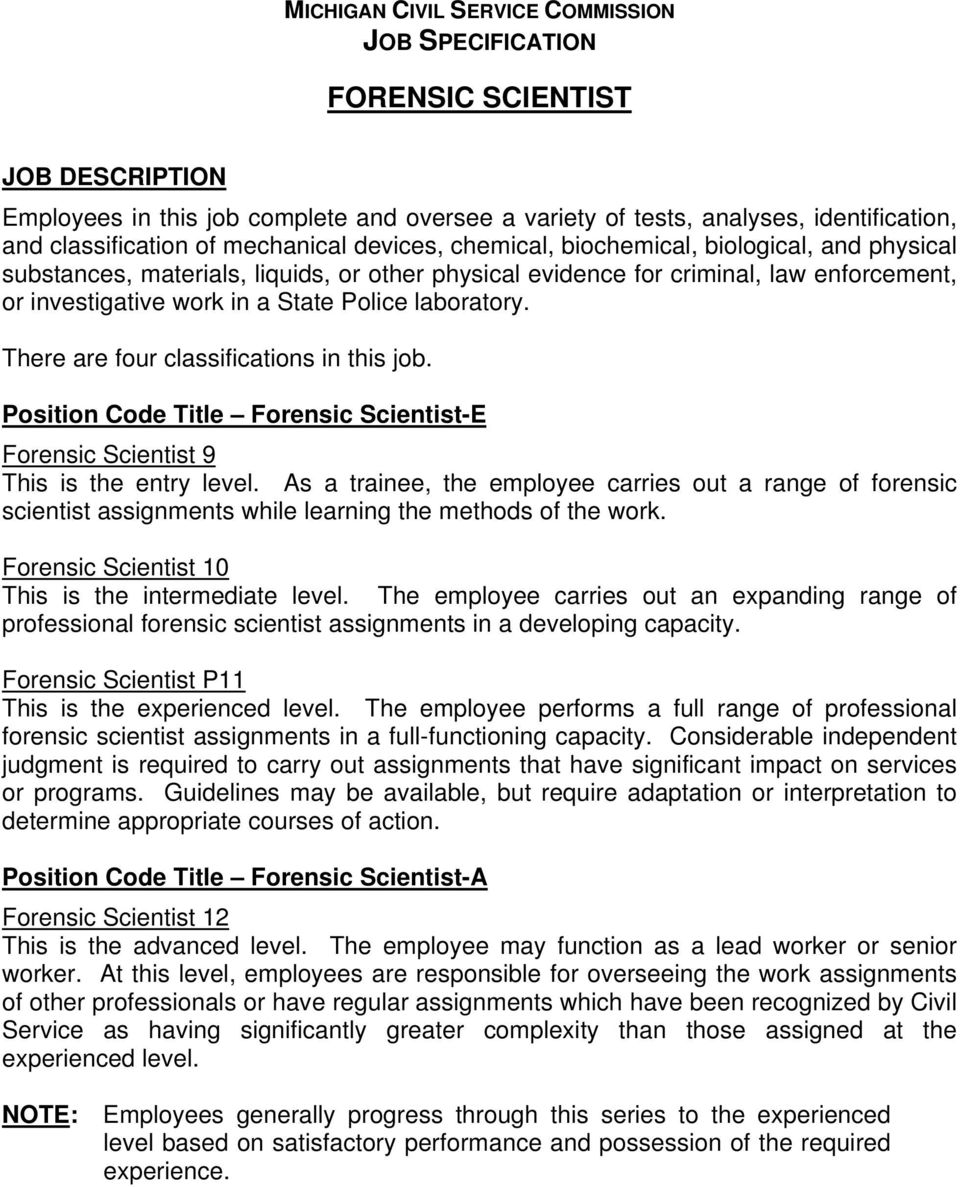 laboratory. There are four classifications in this job. Position Code Title Forensic Scientist-E Forensic Scientist 9 This is the entry level.