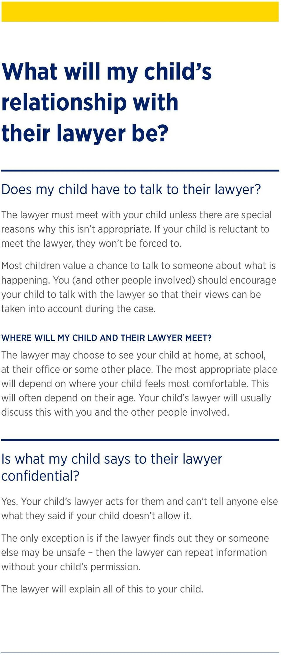You (and other people involved) should encourage your child to talk with the lawyer so that their views can be taken into account during the case. WHERE WILL MY CHILD AND THEIR LAWYER MEET?
