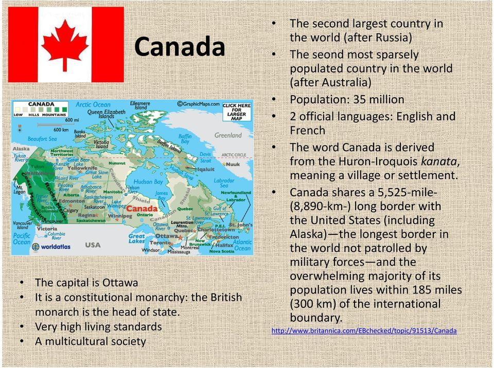 35 million 2 official languages: English and French The word Canada is derived from the Huron-Iroquois kanata, meaning a village or settlement.