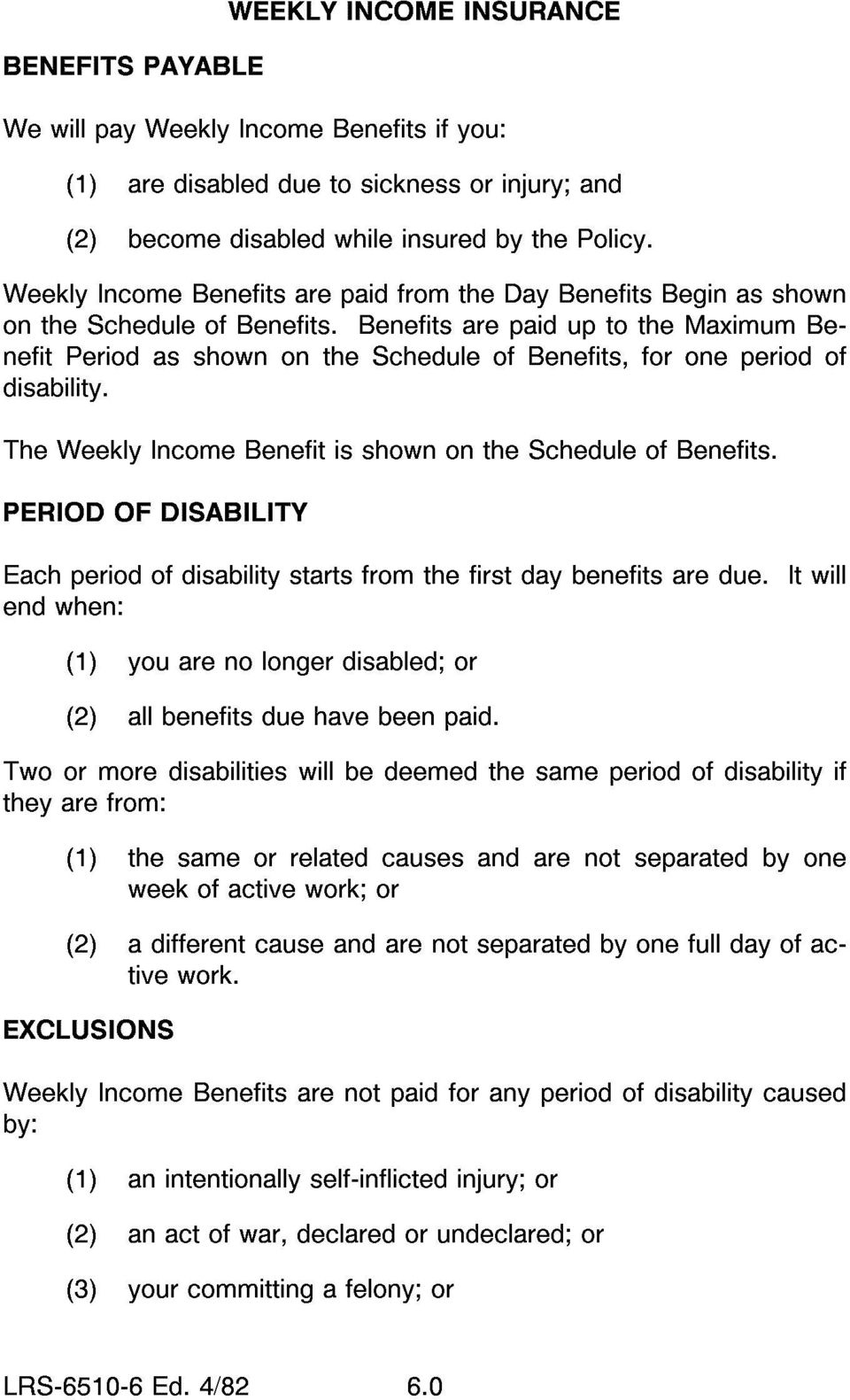 Benefits are paid up to the Maximum Benefit Period as shown on the Schedule of Benefits, for one period of disability. The Weekly Income Benefit is shown on the Schedule of Benefits.
