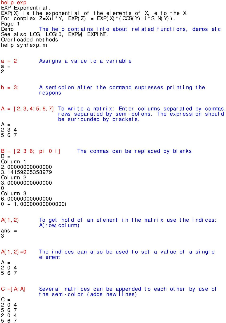 m a = 2 a = 2 Assigns a value to a variable b = 3; A semicolon after the command supresses printing the respons [2,3,4;5,6,7] To write a matrix: Enter columns separated by commas, rows separated by