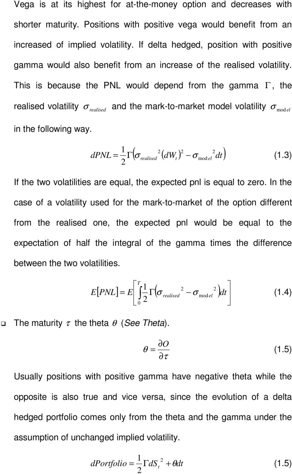 This is because the PNL would depend from the gamma Γ, the realised volatility σ realised and the mark-to-market model volatility σ mod el in the following way.