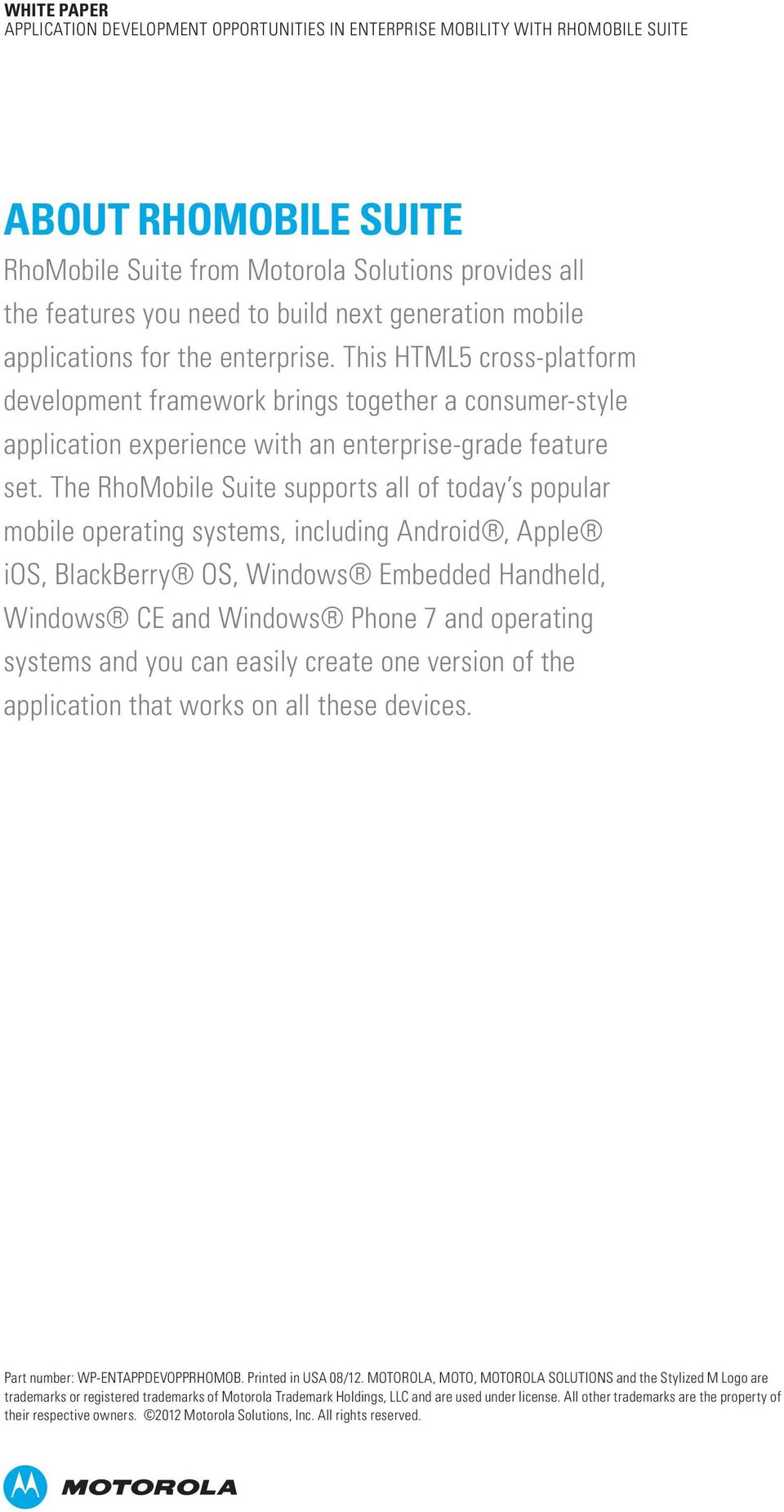 The RhoMobile Suite supports all of today s popular mobile operating systems, including Android, Apple ios, BlackBerry OS, Windows Embedded Handheld, Windows CE and Windows Phone 7 and operating