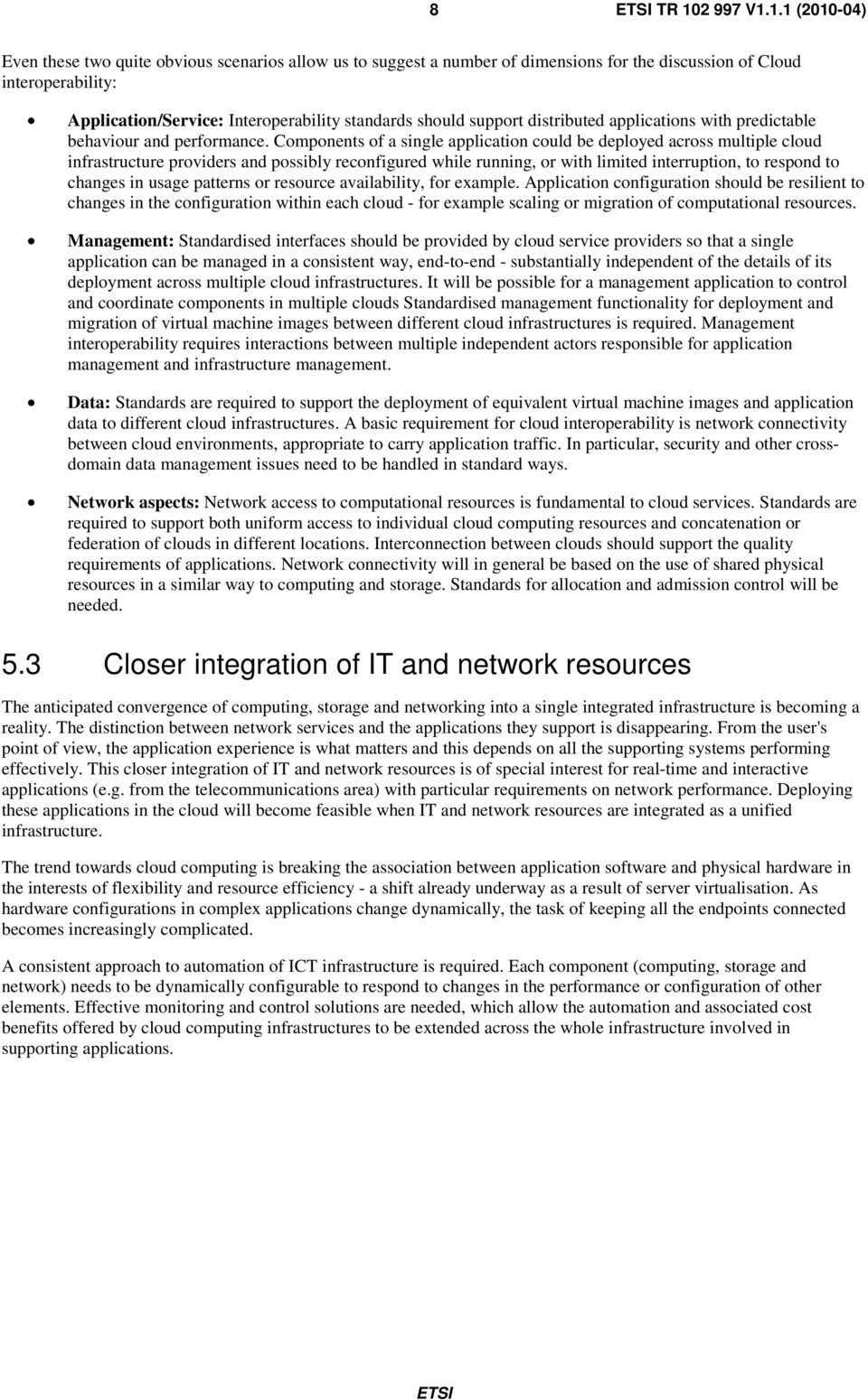 1.1 (2010-04) Even these two quite obvious scenarios allow us to suggest a number of dimensions for the discussion of Cloud interoperability: Application/Service: Interoperability standards should