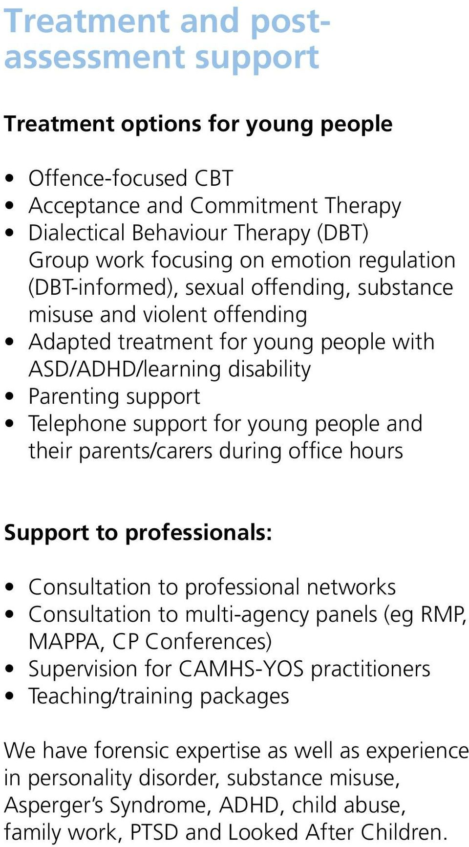 people and their parents/carers during office hours Support to professionals: Consultation to professional networks Consultation to multi-agency panels (eg RMP, MAPPA, CP Conferences) Supervision for