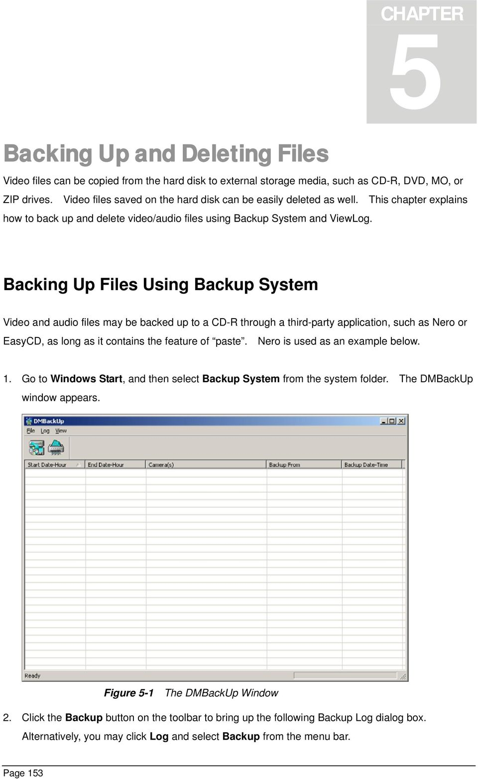 Backing Up Files Using Backup System Video and audio files may be backed up to a CD-R through a third-party application, such as Nero or EasyCD, as long as it contains the feature of paste.