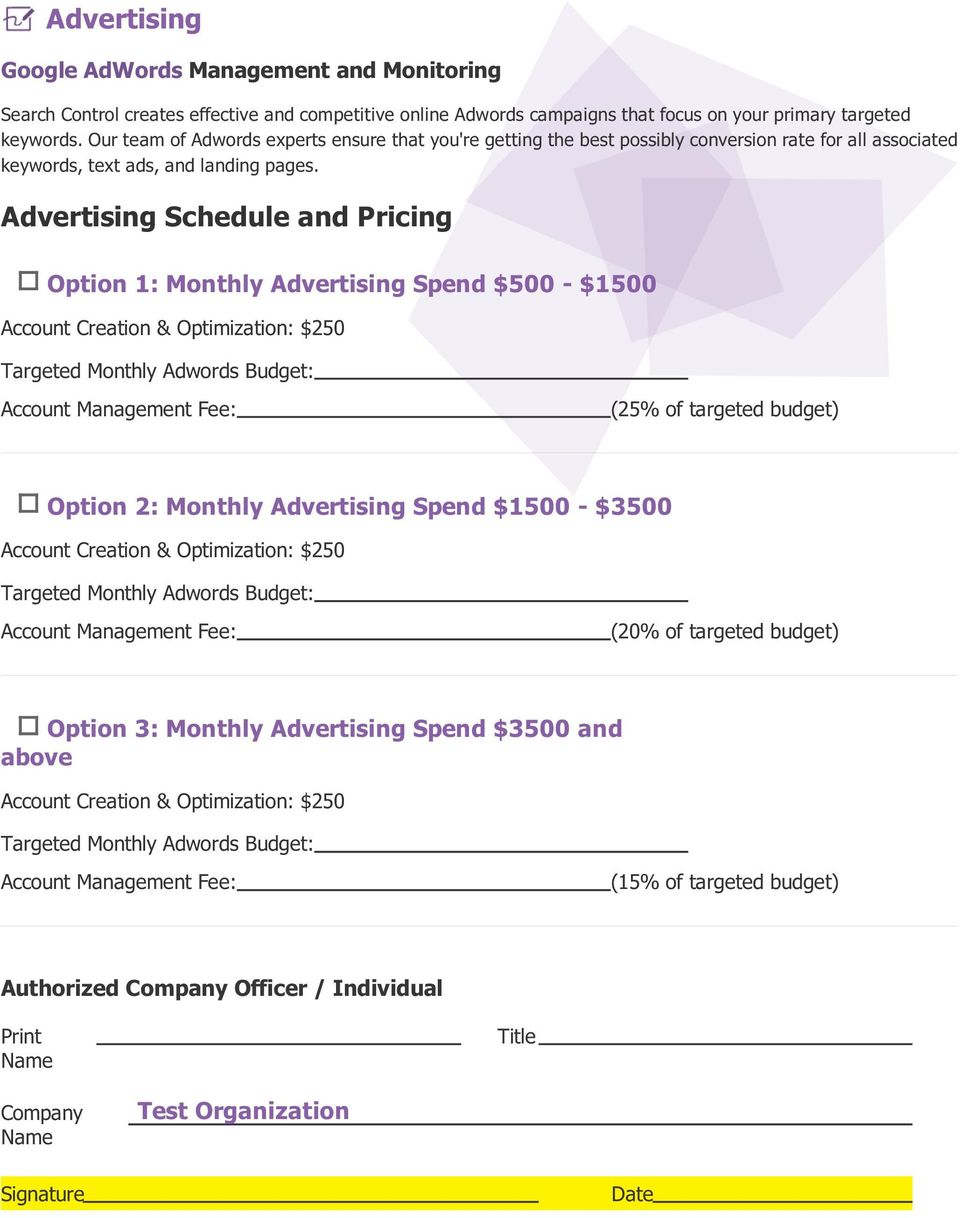 Advertising Schedule and Pricing Option 1: Monthly Advertising Spend $500 - $1500 Account Creation & Optimization: $250 Targeted Monthly Adwords Budget: Account Management Fee: (25% of targeted