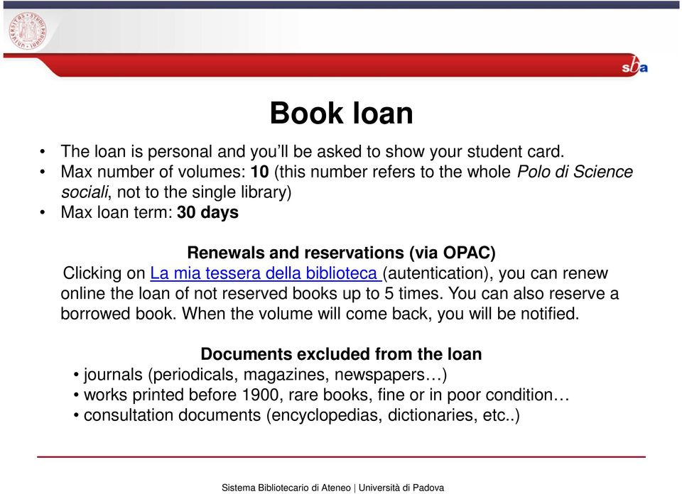 OPAC) Clicking on La mia tessera della biblioteca (autentication), you can renew online the loan of not reserved books up to 5 times.