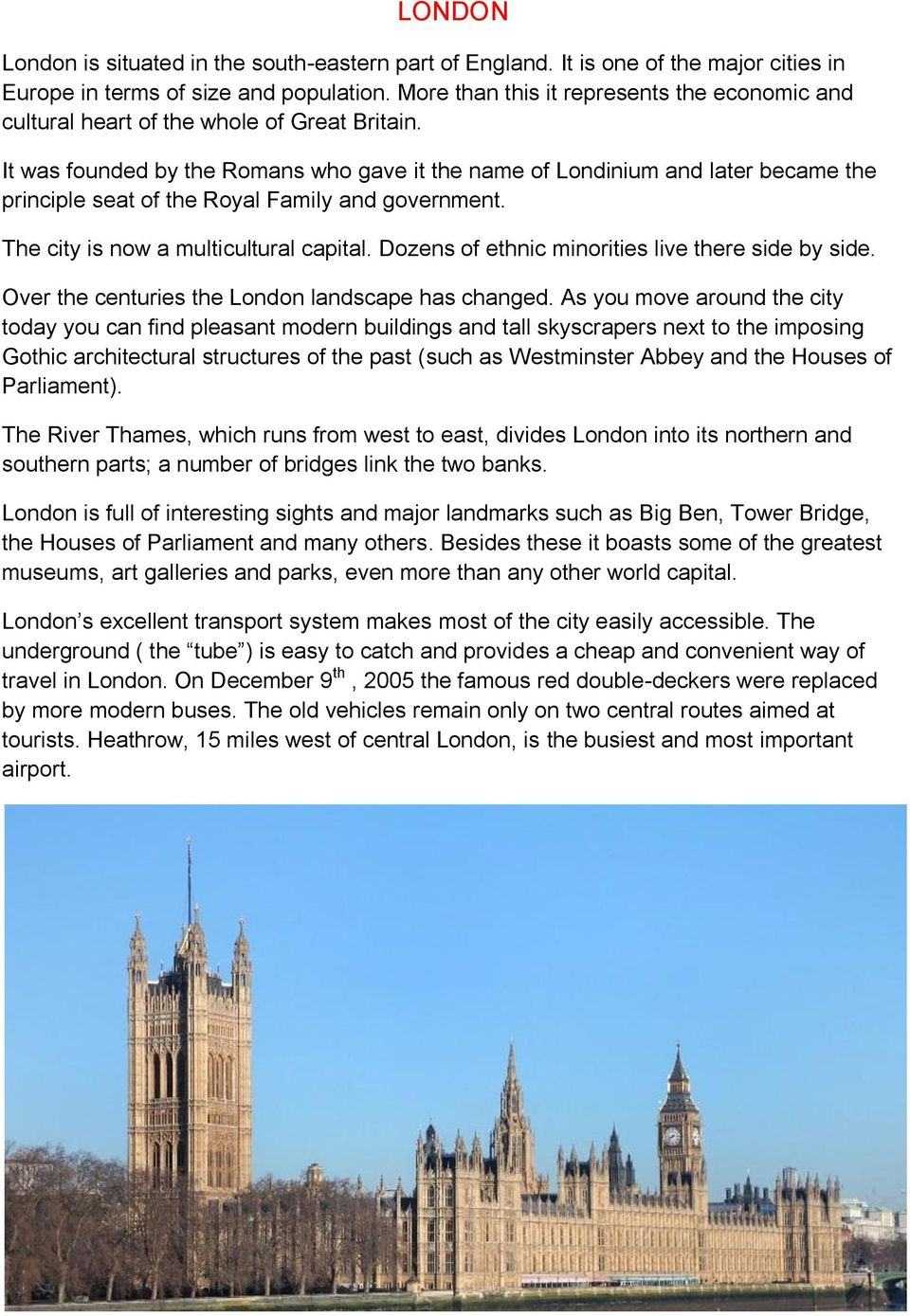 It was founded by the Romans who gave it the name of Londinium and later became the principle seat of the Royal Family and government. The city is now a multicultural capital.