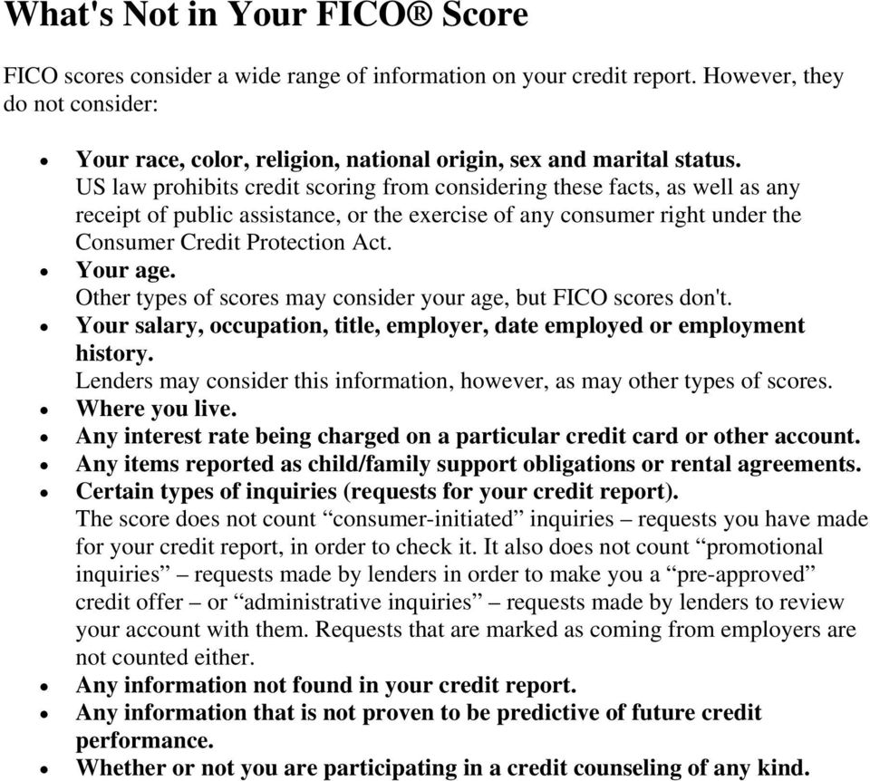US law prohibits credit scoring from considering these facts, as well as any receipt of public assistance, or the exercise of any consumer right under the Consumer Credit Protection Act. Your age.