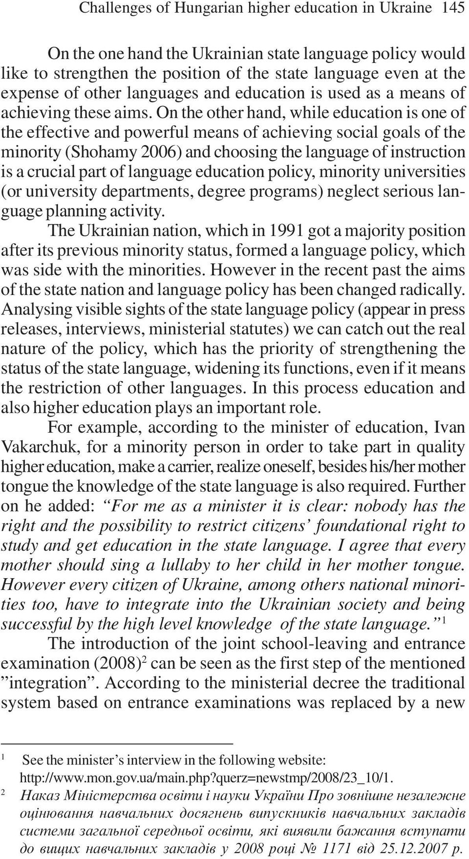 On the other hand, while education is one of the effective and powerful means of achieving social goals of the minority (Shohamy 2006) and choosing the language of instruction is a crucial part of
