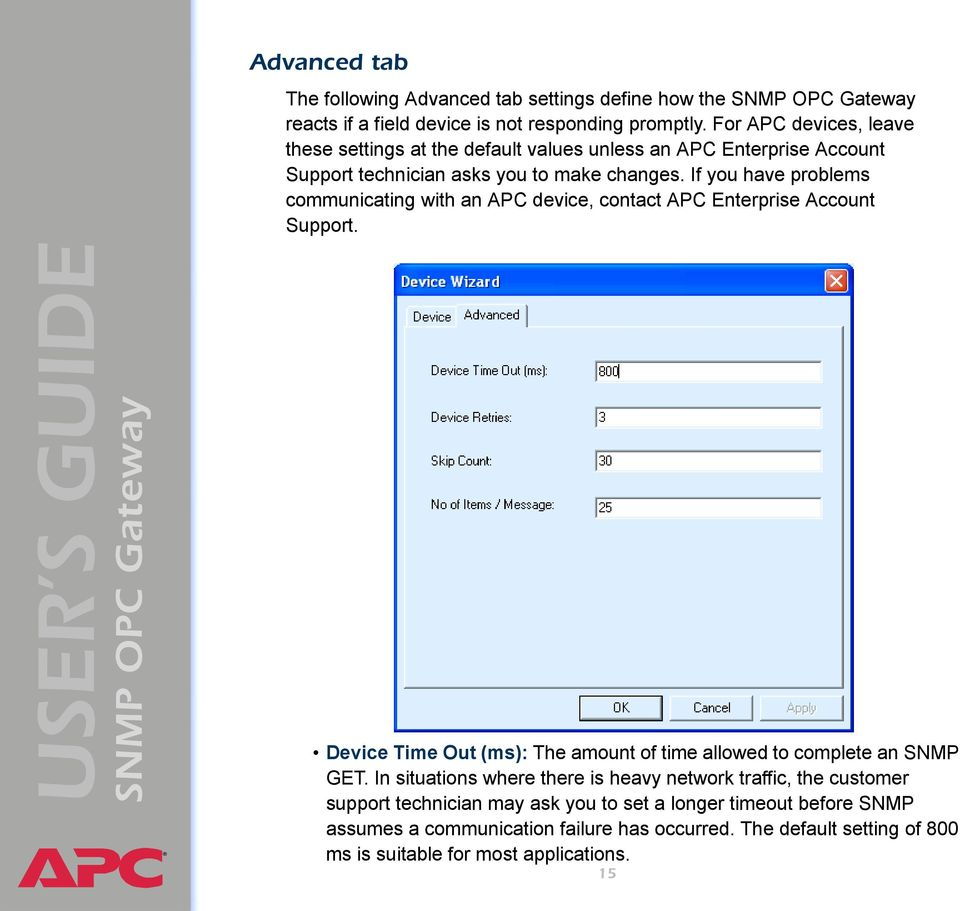 If you have problems communicating with an APC device, contact APC Enterprise Account Support. Device Time Out (ms): The amount of time allowed to complete an SNMP GET.