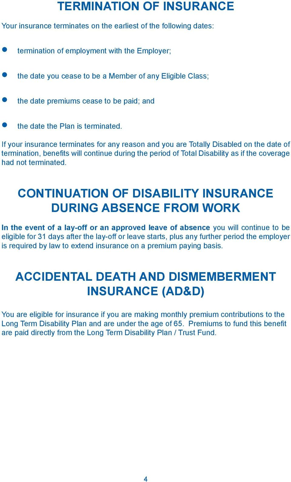 If your insurance terminates for any reason and you are Totally Disabled on the date of termination, benefits will continue during the period of Total Disability as if the coverage had not terminated.