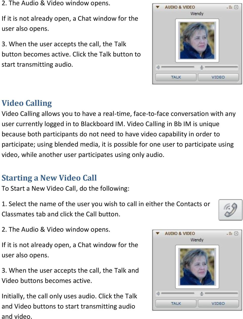 Video Calling in Bb IM is unique because both participants do not need to have video capability in order to participate; using blended media, it is possible for one user to participate using video,