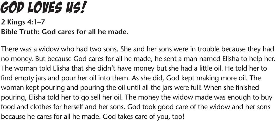 He told her to find empty jars and pour her oil into them. As she did, God kept making more oil. The woman kept pouring and pouring the oil until all the jars were full!