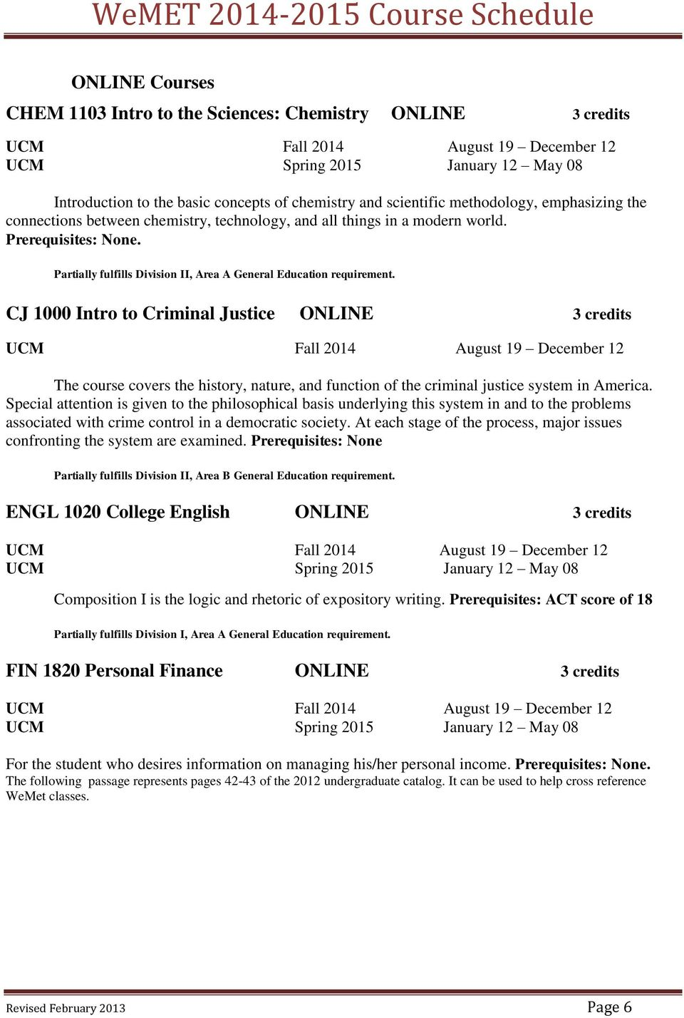 CJ 1000 Intro to Criminal Justice ONLINE 3 credits The course covers the history, nature, and function of the criminal justice system in America.