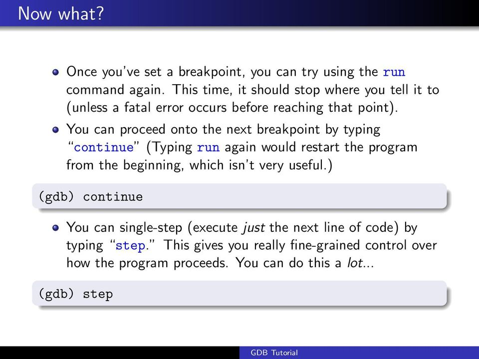 You can proceed onto the next breakpoint by typing continue (Typing run again would restart the program from the beginning, which isn
