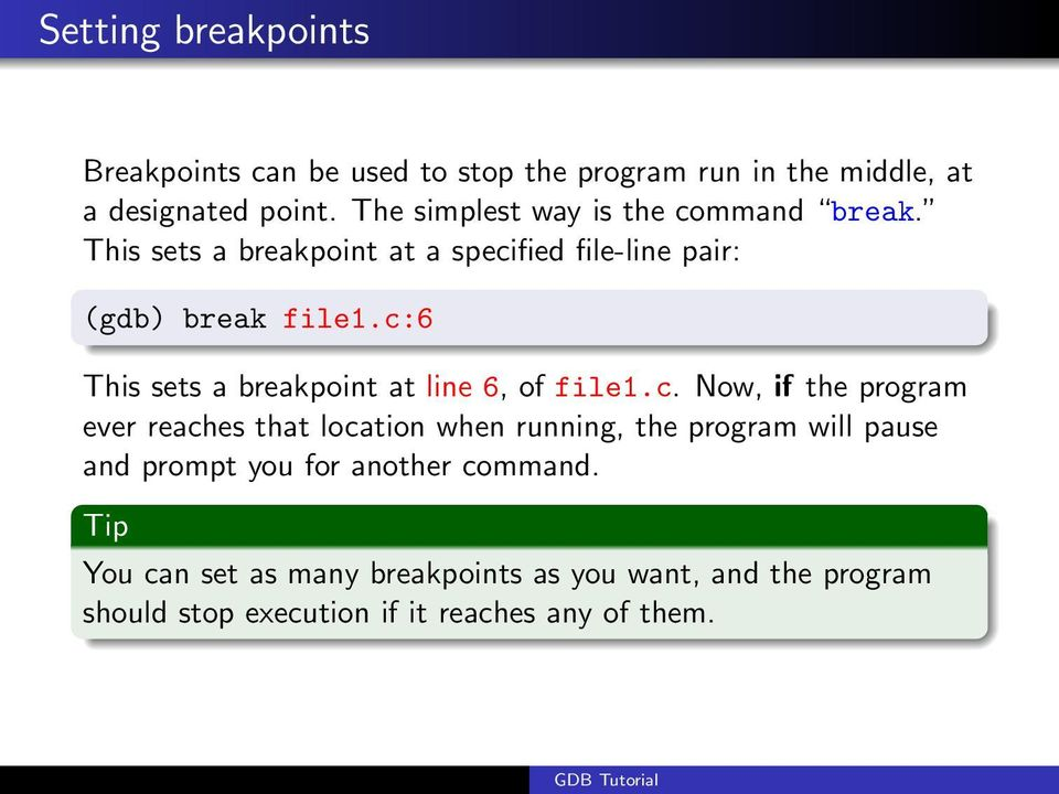 c:6 This sets a breakpoint at line 6, of file1.c. Now, if the program ever reaches that location when running, the program will pause and prompt you for another command.