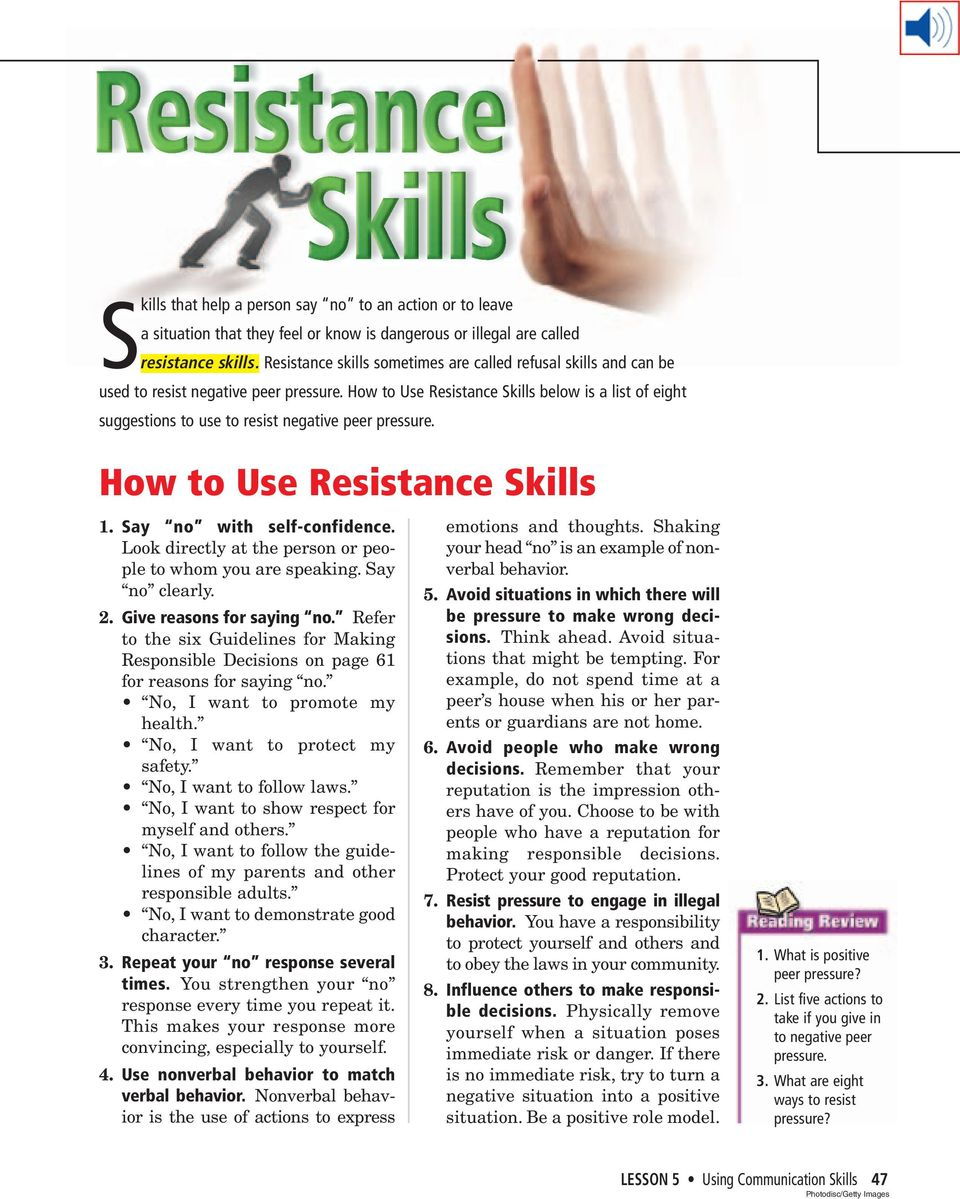 How to Use Resistance Skills below is a list of eight suggestions to use to resist negative peer pressure. How to Use Resistance Skills 1. Say no with self-confidence.