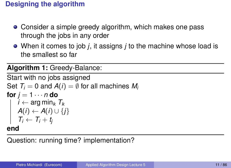 with no jobs assigned Set T i = 0 and A(i) = for all machines M i for j = 1 n do i arg min k T k A(i) A(i) {j} T i T