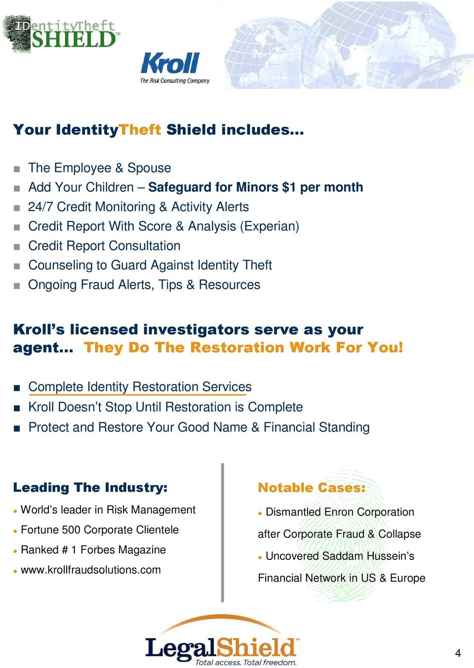 Complete Identity Restoration Services Kroll Doesn t Stop Until Restoration is Complete Protect and Restore Your Good Name & Financial Standing Leading The Industry: World s leader in Risk Management