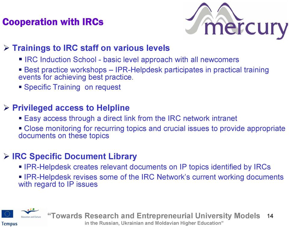 Specific Training on request Privileged access to Helpline Easy access through a direct link from the IRC network intranet Close monitoring for recurring topics and