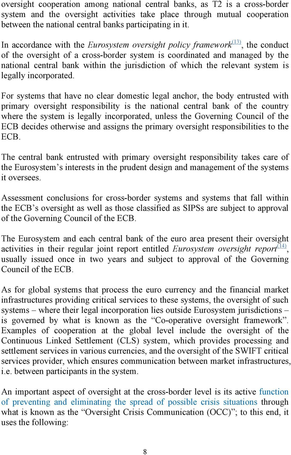 In accordance with the Eurosystem oversight policy framework (13), the conduct of the oversight of a cross-border system is coordinated and managed by the national central bank within the