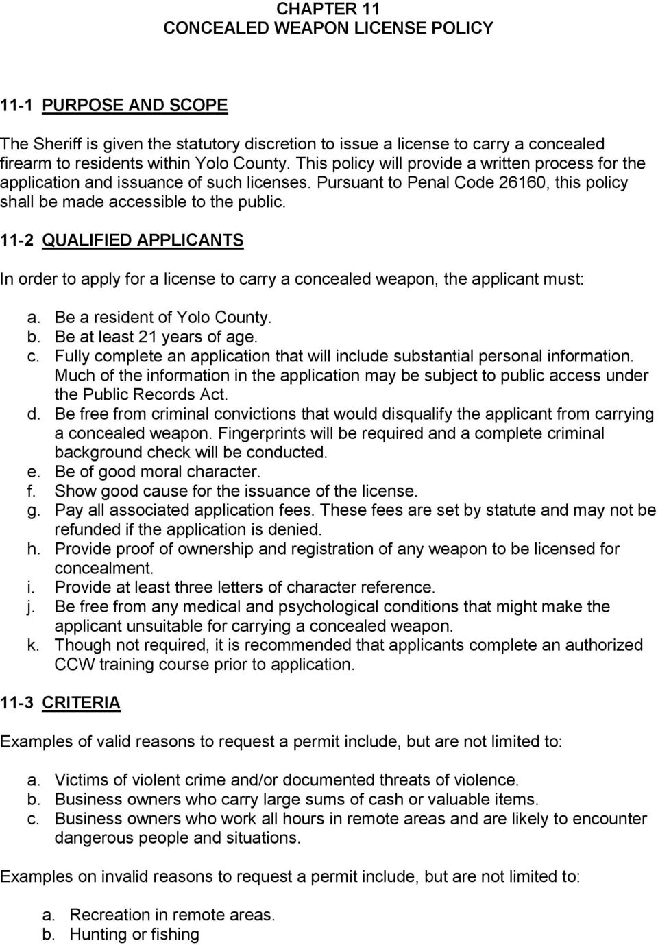 11-2 QUALIFIED APPLICANTS In order to apply for a license to carry a concealed weapon, the applicant must: a. Be a resident of Yolo County. b. Be at least 21 years of age. c. Fully complete an application that will include substantial personal information.