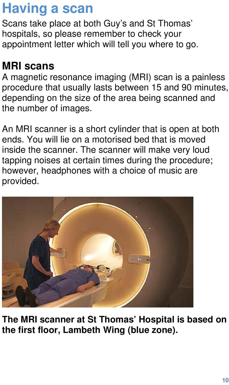 number of images. An MRI scanner is a short cylinder that is open at both ends. You will lie on a motorised bed that is moved inside the scanner.