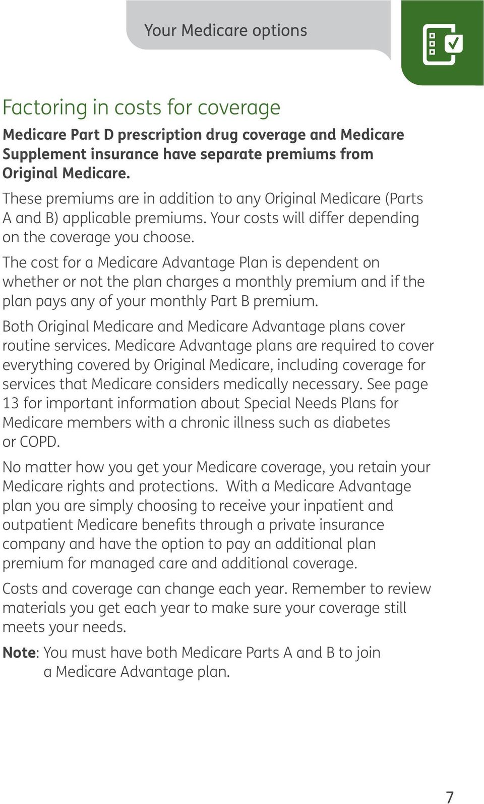 The cost for a Medicare Advantage Plan is dependent on whether or not the plan charges a monthly premium and if the plan pays any of your monthly Part B premium.