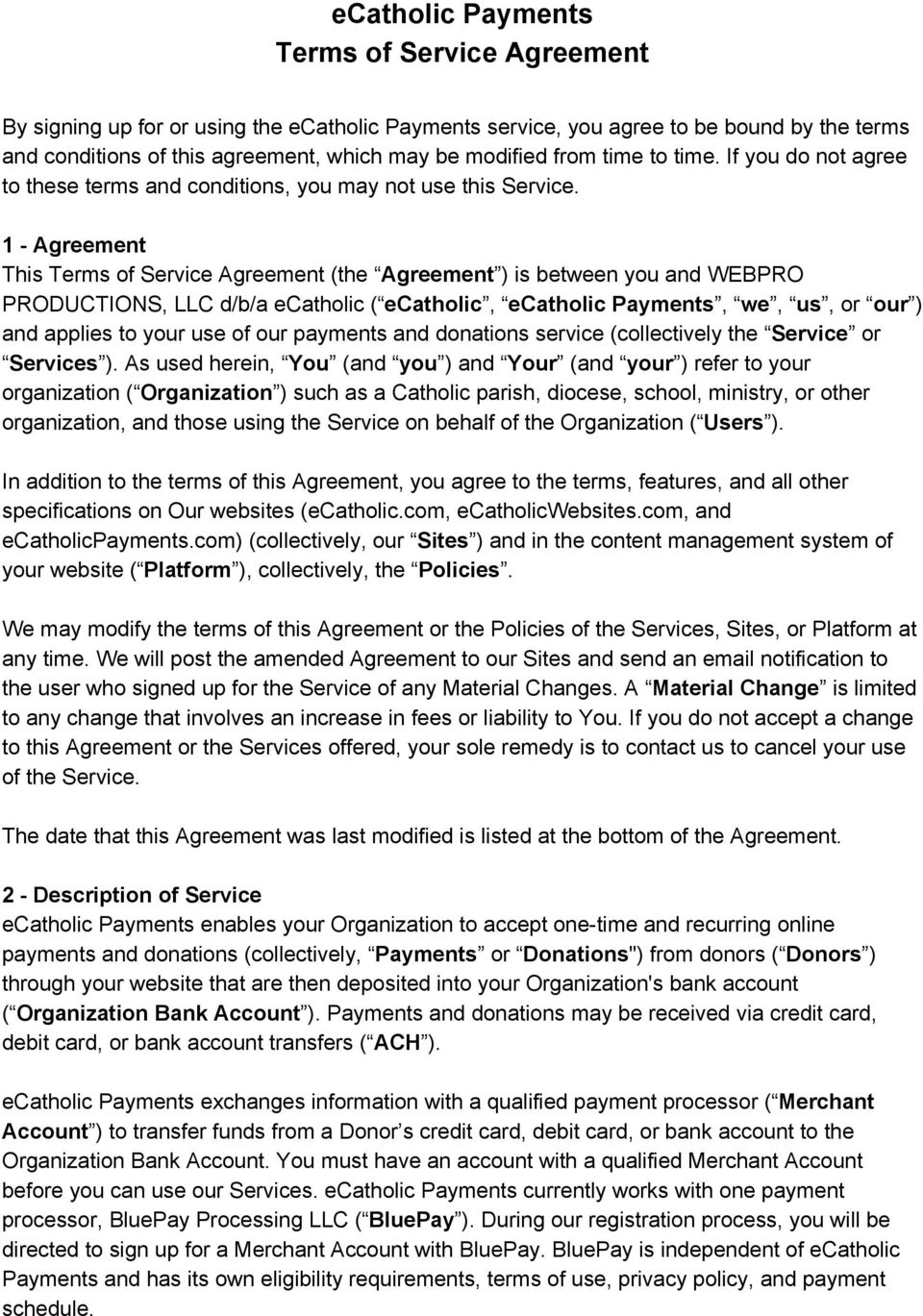 1 Agreement This Terms of Service Agreement (the Agreement ) is between you and WEBPRO PRODUCTIONS, LLC d/b/a ecatholic ( ecatholic, ecatholic Payments, we, us, or our ) and applies to your use of