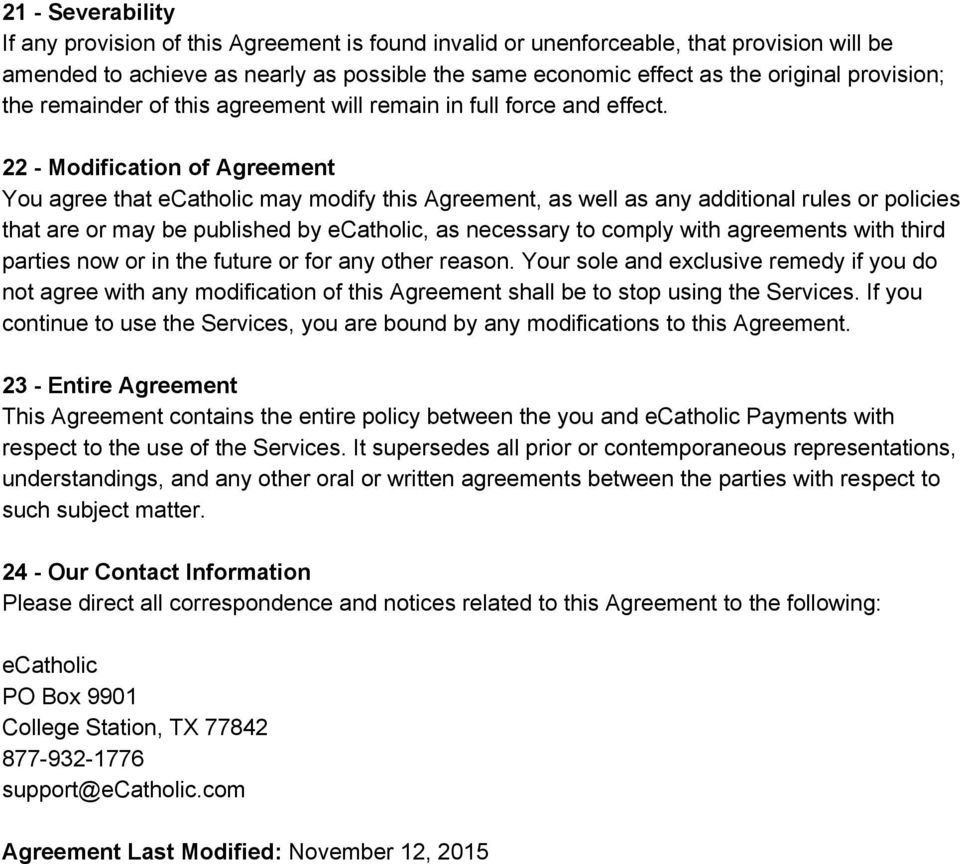 22 Modification of Agreement You agree that ecatholic may modify this Agreement, as well as any additional rules or policies that are or may be published by ecatholic, as necessary to comply with