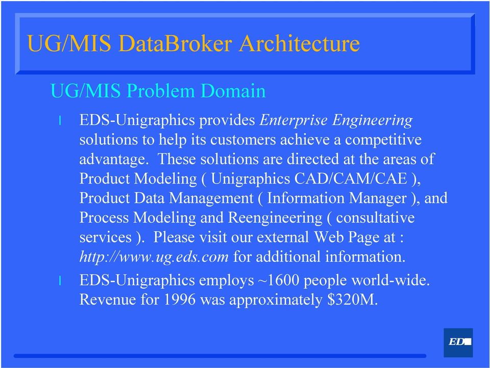 These soutions are directed at the areas of Product Modeing ( Unigraphics CAD/CAM/CAE ), Product Data Management ( Information