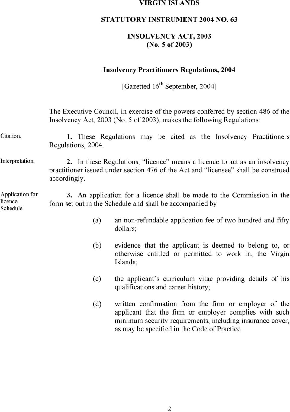 5 of 2003), makes the following Regulations: Citation. Interpretation. Application for licence. Schedule 1. These Regulations may be cited as the Insolvency Practitioners Regulations, 2004. 2. In these Regulations, licence means a licence to act as an insolvency practitioner issued under section 476 of the Act and licensee shall be construed accordingly.