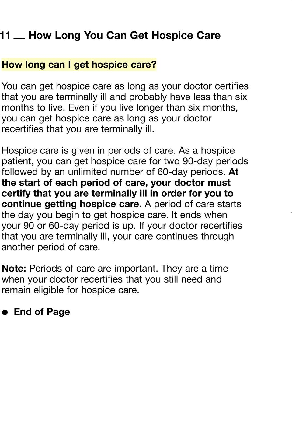 Even if you live longer than six months, you can get hospice care as long as your doctor recertifies that you are terminally ill. Hospice care is given in periods of care.