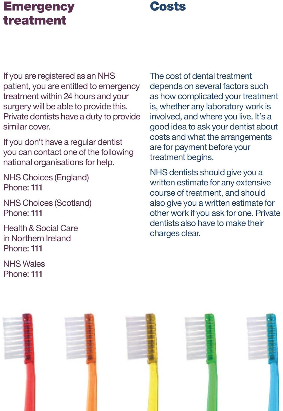 NHS Choices (England) Phone: 111 NHS Choices (Scotland) Phone: 111 Health & Social Care in Northern Ireland Phone: 111 NHS Wales Phone: 111 The cost of dental treatment depends on several factors