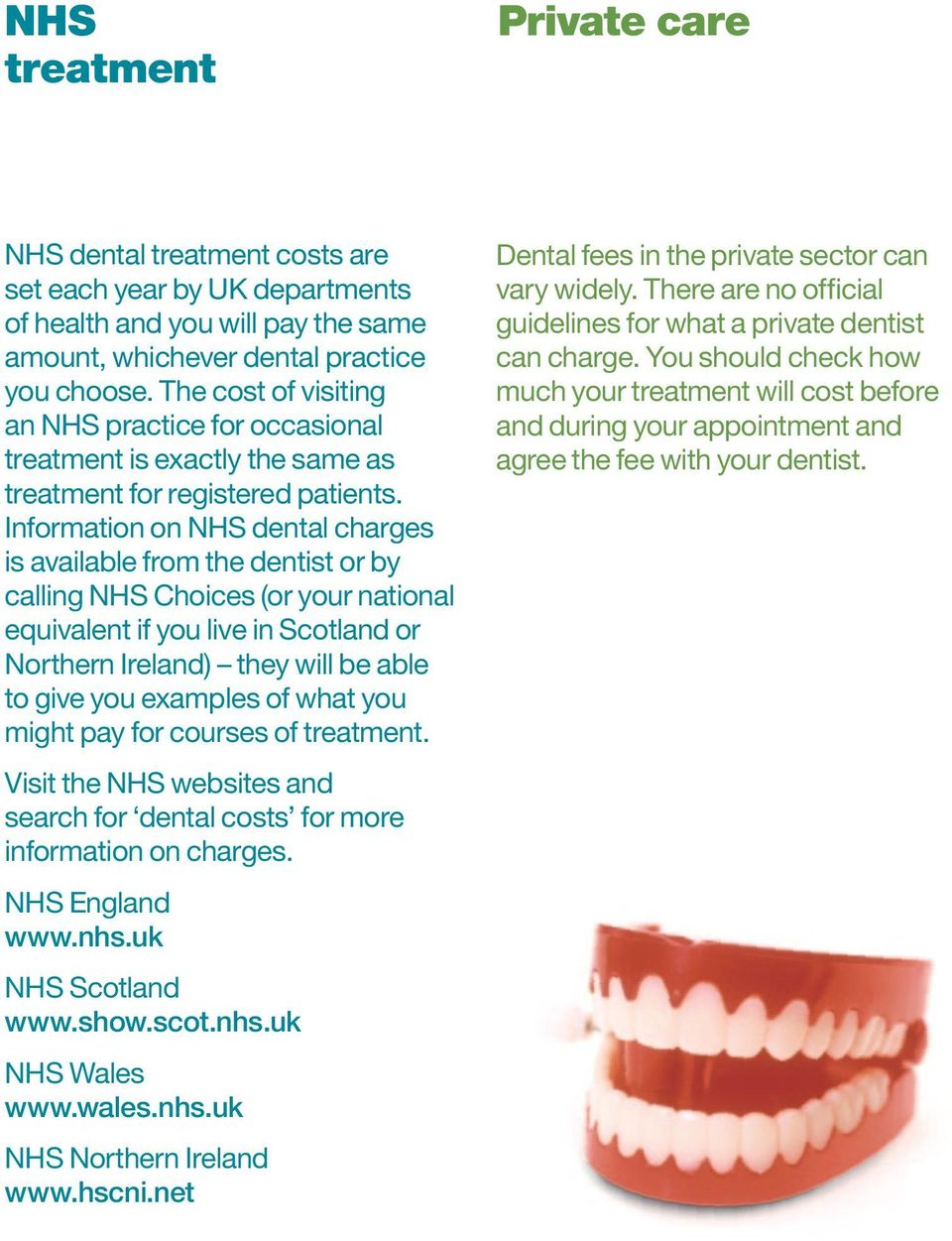 Information on NHS dental charges is available from the dentist or by calling NHS Choices (or your national equivalent if you live in Scotland or Northern Ireland) they will be able to give you