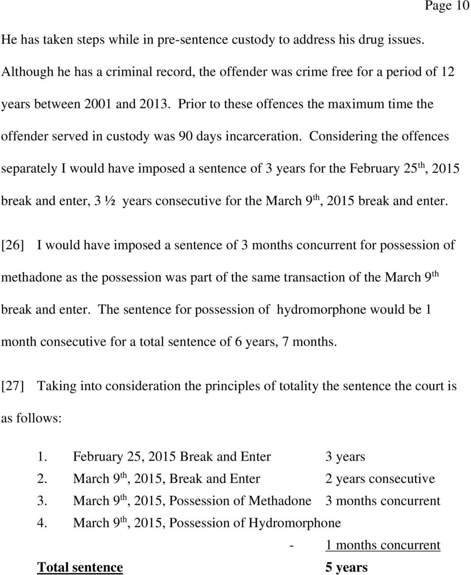 Considering the offences separately I would have imposed a sentence of 3 years for the February 25 th, 2015 break and enter, 3 ½ years consecutive for the March 9 th, 2015 break and enter.