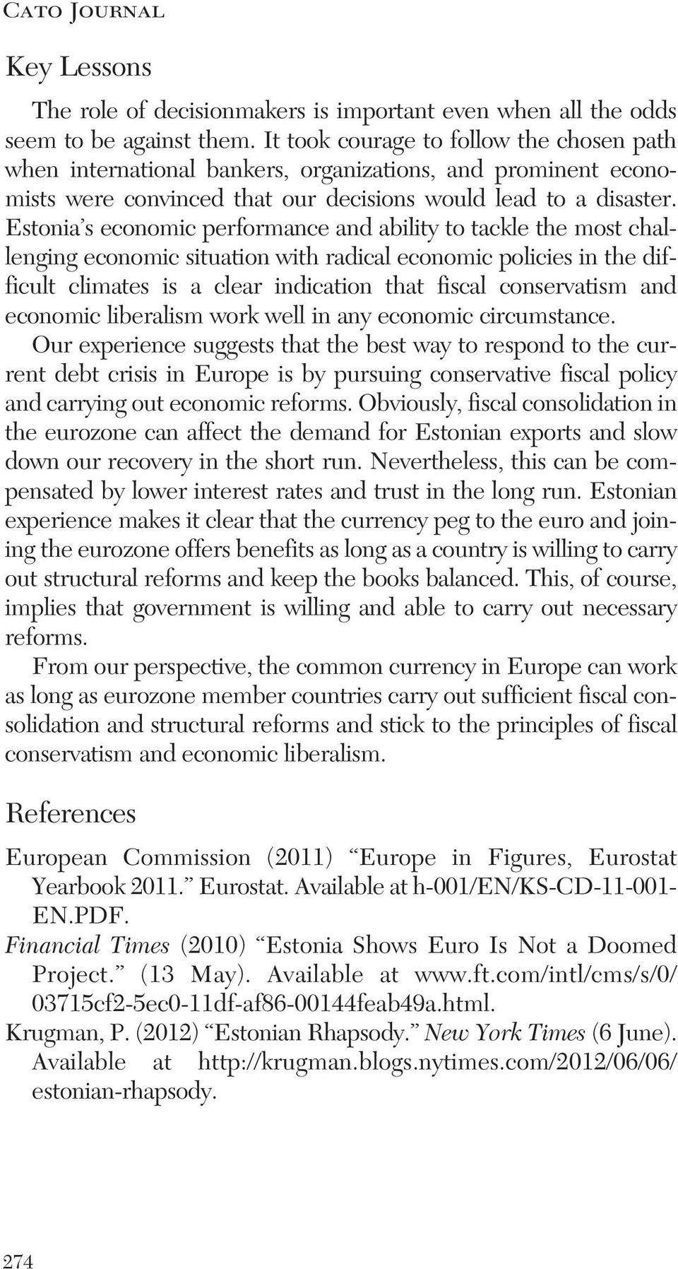 Estonia s economic performance and ability to tackle the most challenging economic situation with radical economic policies in the difficult climates is a clear indication that fiscal conservatism